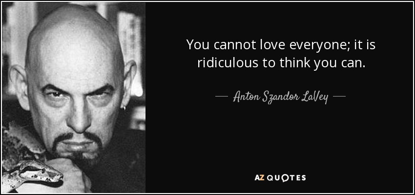 You cannot love everyone; it is ridiculous to think you can. - Anton Szandor LaVey