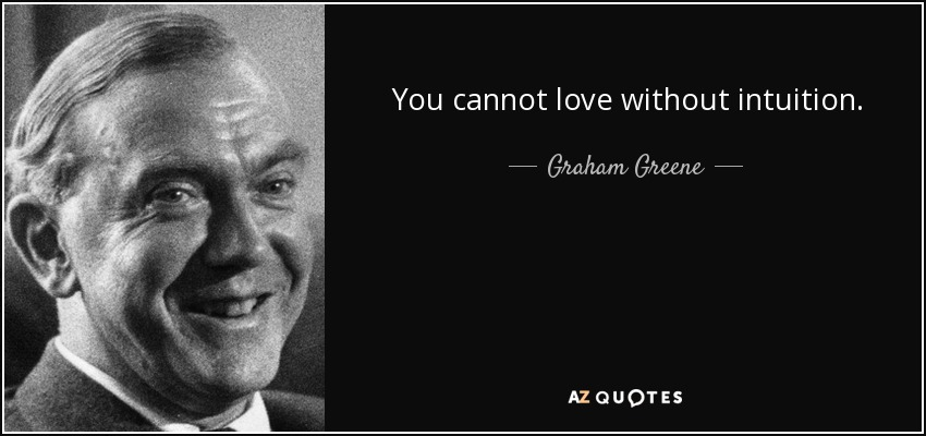 You cannot love without intuition. - Graham Greene