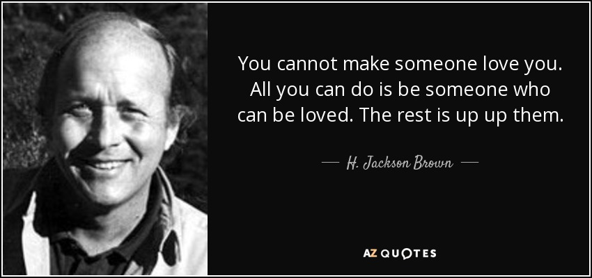 You cannot make someone love you. All you can do is be someone who can be loved. The rest is up up them. - H. Jackson Brown, Jr.