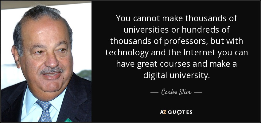 You cannot make thousands of universities or hundreds of thousands of professors, but with technology and the Internet you can have great courses and make a digital university. - Carlos Slim