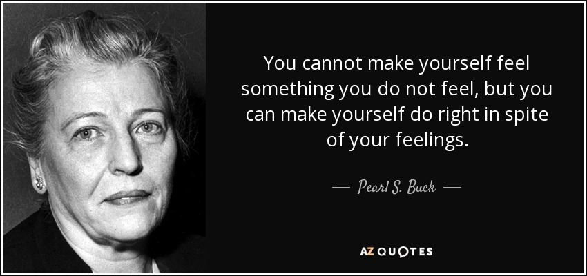 You cannot make yourself feel something you do not feel, but you can make yourself do right in spite of your feelings. - Pearl S. Buck