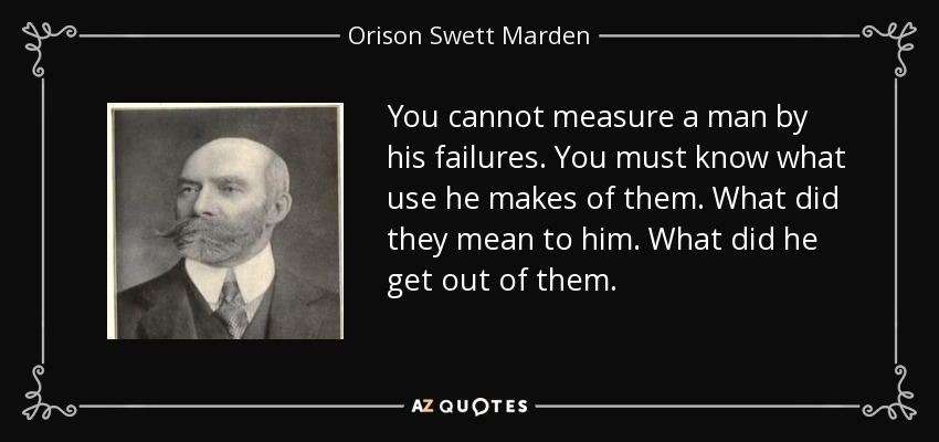 You cannot measure a man by his failures. You must know what use he makes of them. What did they mean to him. What did he get out of them. - Orison Swett Marden