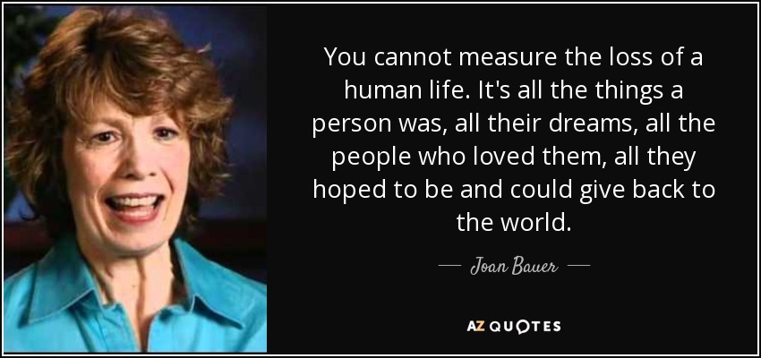 You cannot measure the loss of a human life. It's all the things a person was, all their dreams, all the people who loved them, all they hoped to be and could give back to the world. - Joan Bauer