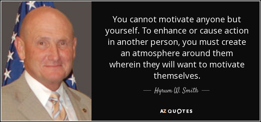 You cannot motivate anyone but yourself. To enhance or cause action in another person, you must create an atmosphere around them wherein they will want to motivate themselves. - Hyrum W. Smith