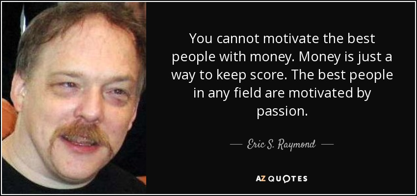 You cannot motivate the best people with money. Money is just a way to keep score. The best people in any field are motivated by passion. - Eric S. Raymond
