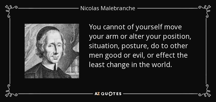 You cannot of yourself move your arm or alter your position, situation, posture, do to other men good or evil, or effect the least change in the world. - Nicolas Malebranche