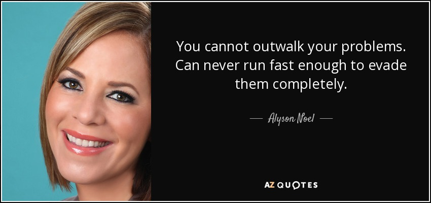You cannot outwalk your problems. Can never run fast enough to evade them completely. - Alyson Noel