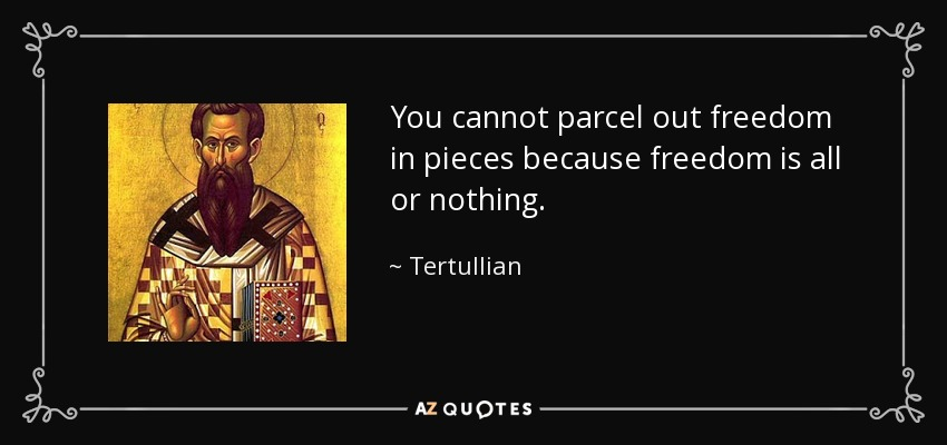 You cannot parcel out freedom in pieces because freedom is all or nothing. - Tertullian