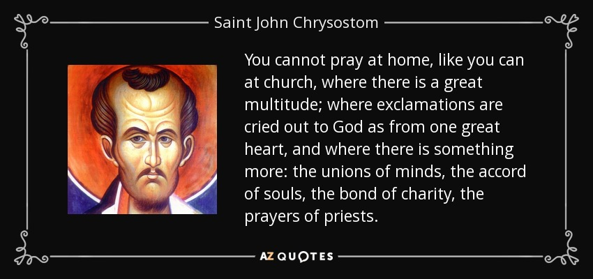 You cannot pray at home, like you can at church, where there is a great multitude; where exclamations are cried out to God as from one great heart, and where there is something more: the unions of minds, the accord of souls, the bond of charity, the prayers of priests. - Saint John Chrysostom