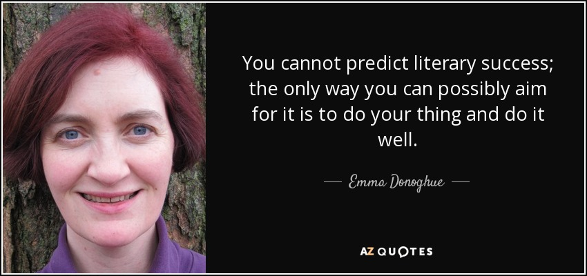 You cannot predict literary success; the only way you can possibly aim for it is to do your thing and do it well. - Emma Donoghue