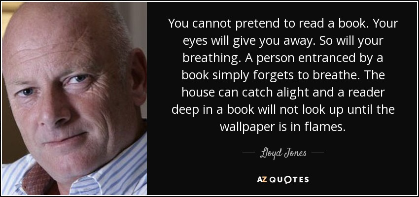 You cannot pretend to read a book. Your eyes will give you away. So will your breathing. A person entranced by a book simply forgets to breathe. The house can catch alight and a reader deep in a book will not look up until the wallpaper is in flames. - Lloyd Jones