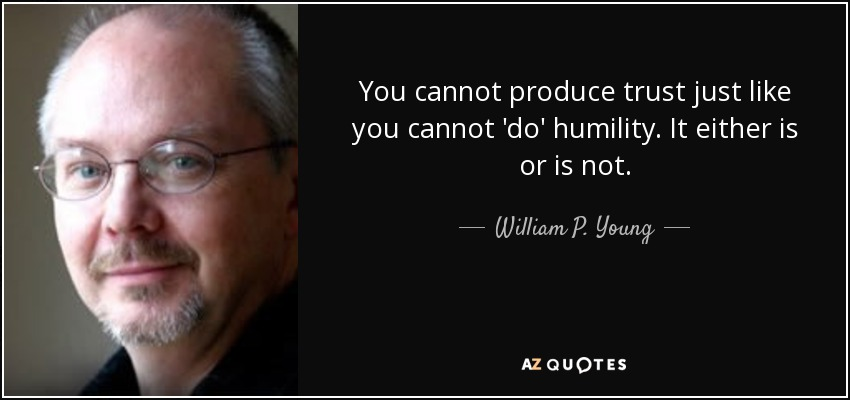 You cannot produce trust just like you cannot 'do' humility. It either is or is not. - William P. Young