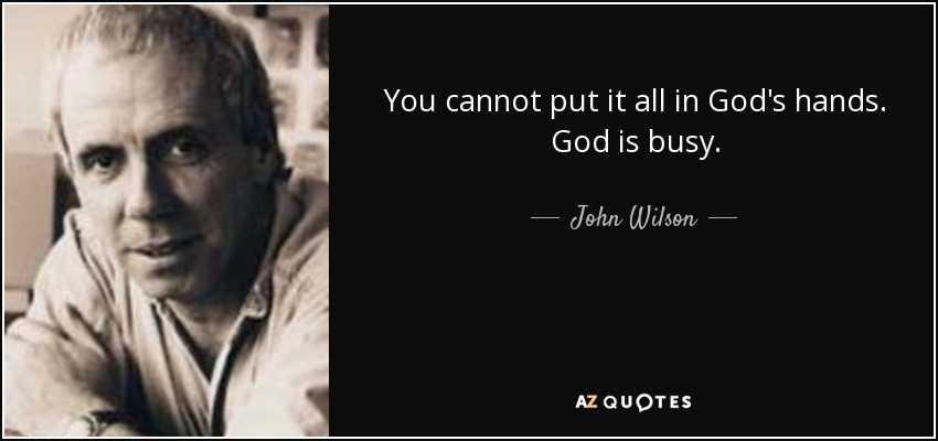 John Wilson quote: You cannot put it all in God\'s hands. God ...