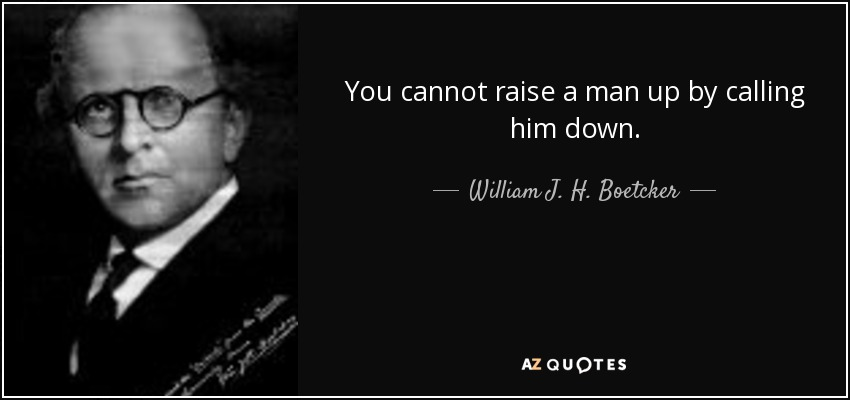 You cannot raise a man up by calling him down. - William J. H. Boetcker