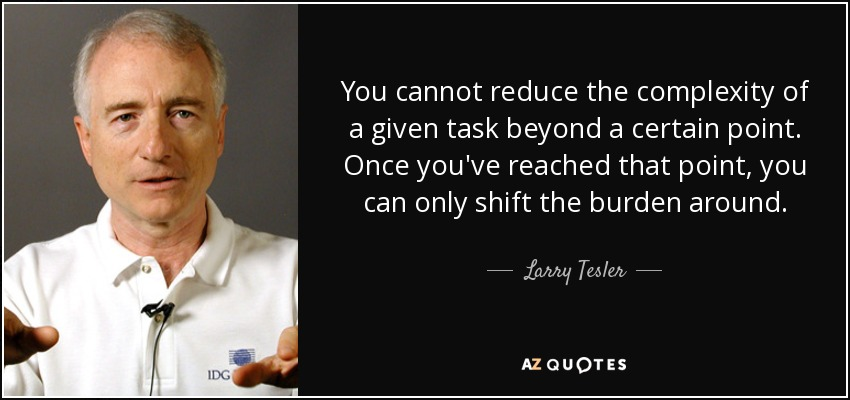 You cannot reduce the complexity of a given task beyond a certain point. Once you've reached that point, you can only shift the burden around. - Larry Tesler