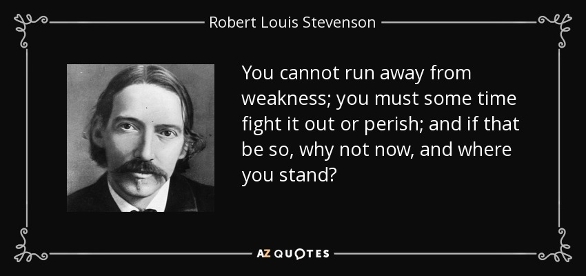 You cannot run away from weakness; you must some time fight it out or perish; and if that be so, why not now, and where you stand? - Robert Louis Stevenson