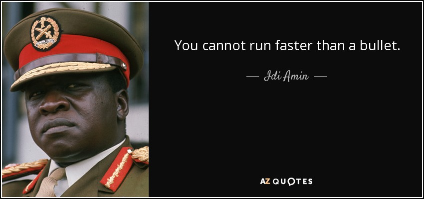 You cannot run faster than a bullet. - Idi Amin
