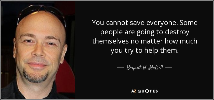 You cannot save everyone. Some people are going to destroy themselves no matter how much you try to help them. - Bryant H. McGill