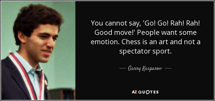 You cannot say, 'Go! Go! Rah! Rah! Good move!' People want some emotion. Chess is an art and not a spectator sport. - Garry Kasparov