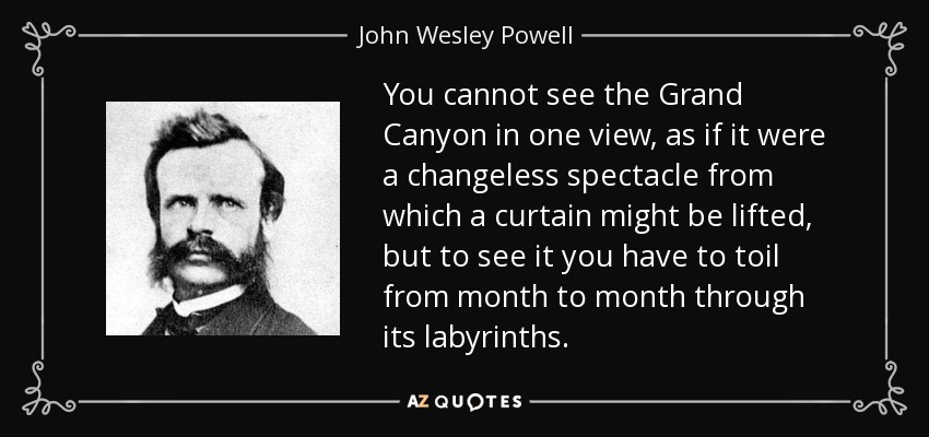 You cannot see the Grand Canyon in one view, as if it were a changeless spectacle from which a curtain might be lifted, but to see it you have to toil from month to month through its labyrinths. - John Wesley Powell