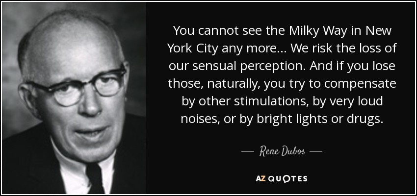 You cannot see the Milky Way in New York City any more ... We risk the loss of our sensual perception. And if you lose those, naturally, you try to compensate by other stimulations, by very loud noises, or by bright lights or drugs. - Rene Dubos