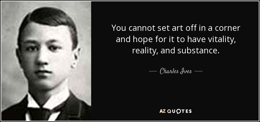 You cannot set art off in a corner and hope for it to have vitality, reality, and substance. - Charles Ives