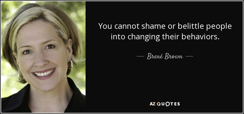 You cannot shame or belittle people into changing their behaviors. - Brené Brown