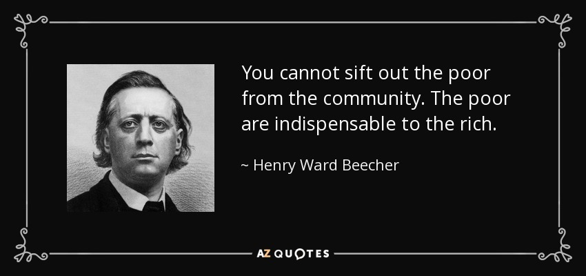 You cannot sift out the poor from the community. The poor are indispensable to the rich. - Henry Ward Beecher
