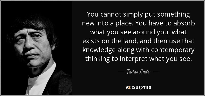 You cannot simply put something new into a place. You have to absorb what you see around you, what exists on the land, and then use that knowledge along with contemporary thinking to interpret what you see. - Tadao Ando