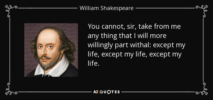 You cannot, sir, take from me any thing that I will more willingly part withal: except my life, except my life, except my life. - William Shakespeare