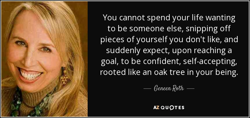 You cannot spend your life wanting to be someone else, snipping off pieces of yourself you don't like, and suddenly expect, upon reaching a goal, to be confident, self-accepting, rooted like an oak tree in your being. - Geneen Roth