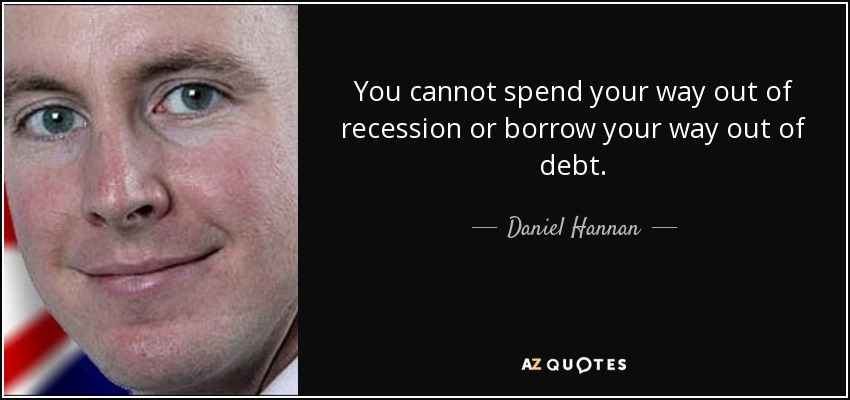 You cannot spend your way out of recession or borrow your way out of debt. - Daniel Hannan