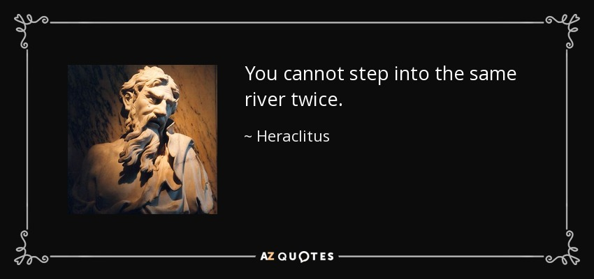You cannot step into the same river twice. - Heraclitus