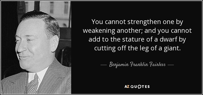 You cannot strengthen one by weakening another; and you cannot add to the stature of a dwarf by cutting off the leg of a giant. - Benjamin Franklin Fairless