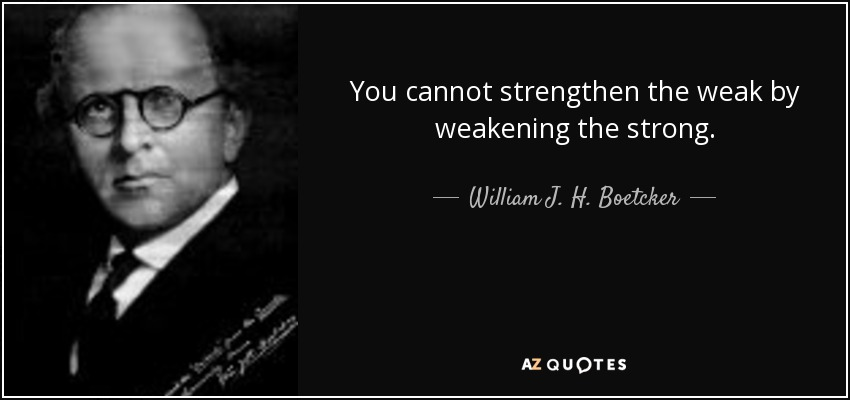 You cannot strengthen the weak by weakening the strong. - William J. H. Boetcker
