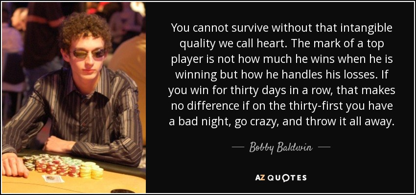 You cannot survive without that intangible quality we call heart. The mark of a top player is not how much he wins when he is winning but how he handles his losses. If you win for thirty days in a row, that makes no difference if on the thirty-first you have a bad night, go crazy, and throw it all away. - Bobby Baldwin