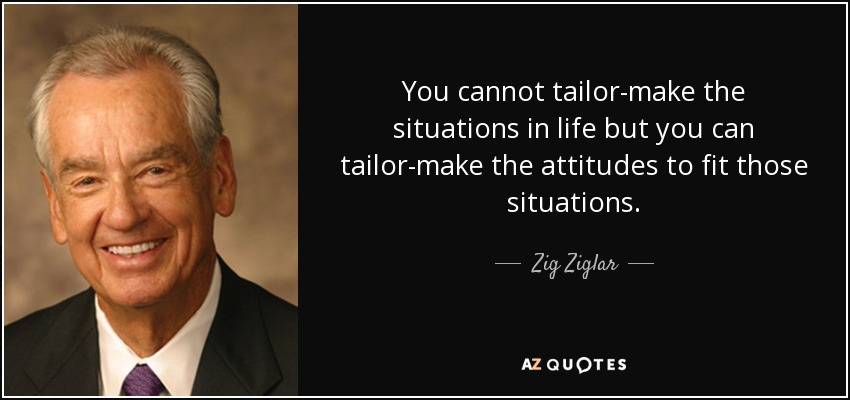 You cannot tailor-make the situations in life but you can tailor-make the attitudes to fit those situations. - Zig Ziglar