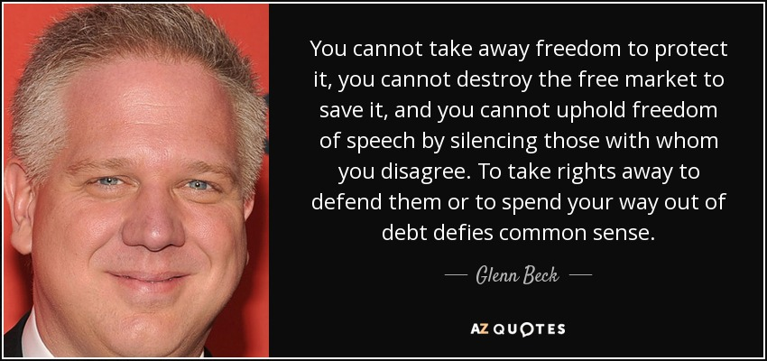 You cannot take away freedom to protect it, you cannot destroy the free market to save it, and you cannot uphold freedom of speech by silencing those with whom you disagree. To take rights away to defend them or to spend your way out of debt defies common sense. - Glenn Beck