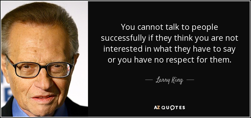 You cannot talk to people successfully if they think you are not interested in what they have to say or you have no respect for them. - Larry King