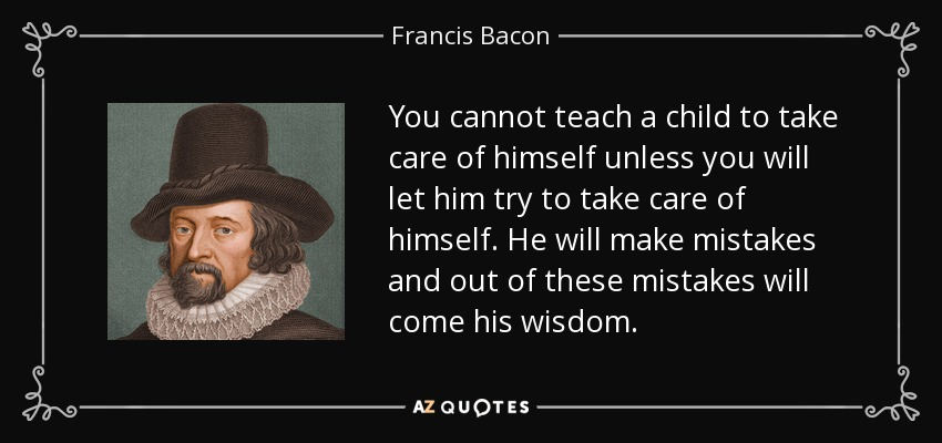 You cannot teach a child to take care of himself unless you will let him try to take care of himself. He will make mistakes and out of these mistakes will come his wisdom. - Francis Bacon