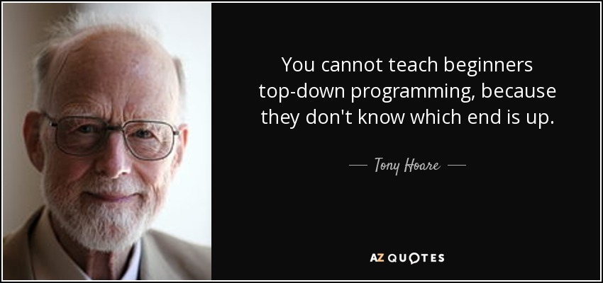 You cannot teach beginners top-down programming, because they don't know which end is up. - Tony Hoare