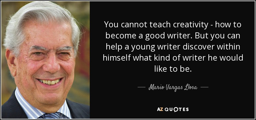 You cannot teach creativity - how to become a good writer. But you can help a young writer discover within himself what kind of writer he would like to be. - Mario Vargas Llosa