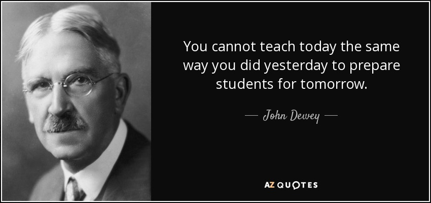 John Dewey Quotes John Dewey quote: You cannot teach today the same way you did  John Dewey Quotes