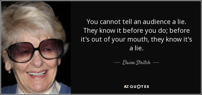 You cannot tell an audience a lie. They know it before you do; before it's out of your mouth, they know it's a lie. - Elaine Stritch
