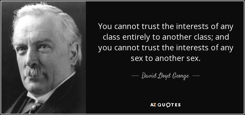You cannot trust the interests of any class entirely to another class; and you cannot trust the interests of any sex to another sex. - David Lloyd George