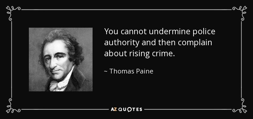 You cannot undermine police authority and then complain about rising crime. - Thomas Paine