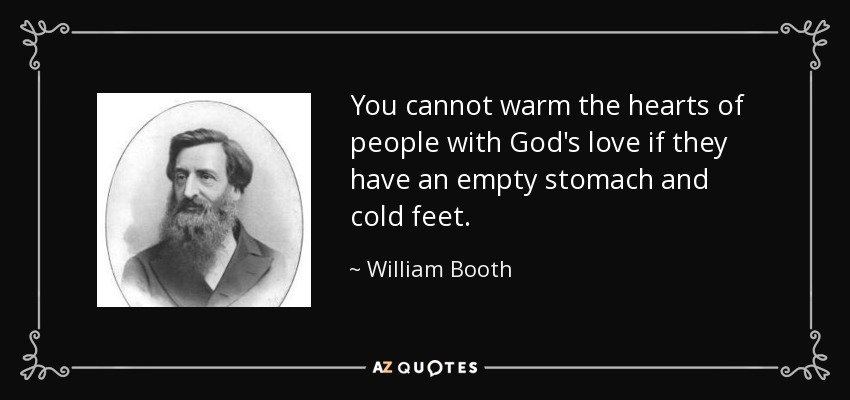 You cannot warm the hearts of people with God's love if they have an empty stomach and cold feet. - William Booth