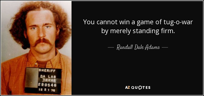 You cannot win a game of tug-o-war by merely standing firm. - Randall Dale Adams