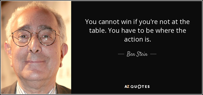 You cannot win if you're not at the table. You have to be where the action is. - Ben Stein