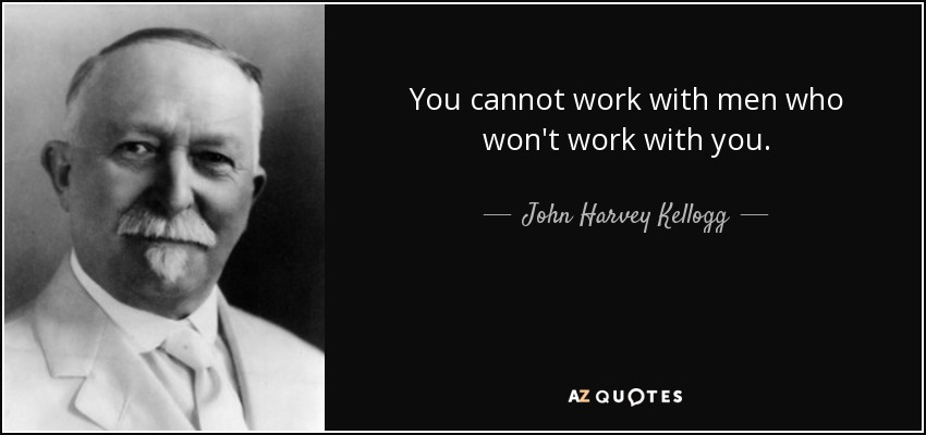 You cannot work with men who won't work with you. - John Harvey Kellogg